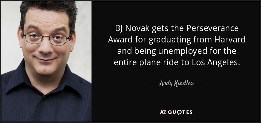 BJ Novak gets the Perseverance Award for graduating from Harvard and being unemployed for the entire plane ride to Los Angeles. - Andy Kindler