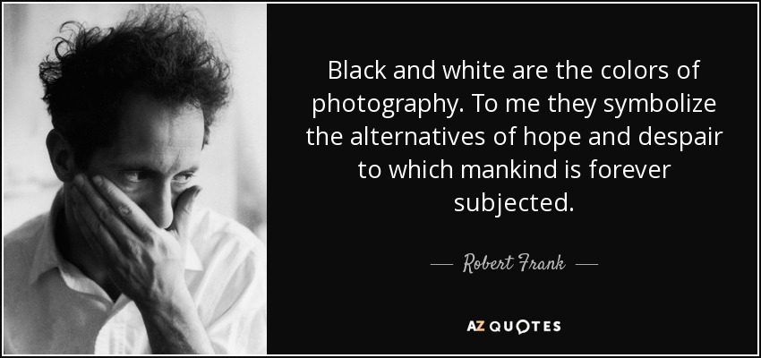 Robert Frank Quote Black And White Are The Colors Of Photography