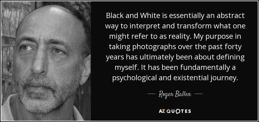 Black and White is essentially an abstract way to interpret and transform what one might refer to as reality. My purpose in taking photographs over the past forty years has ultimately been about defining myself. It has been fundamentally a psychological and existential journey. - Roger Ballen