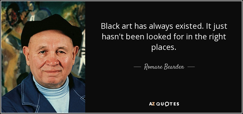 Black art has always existed. It just hasn't been looked for in the right places. - Romare Bearden