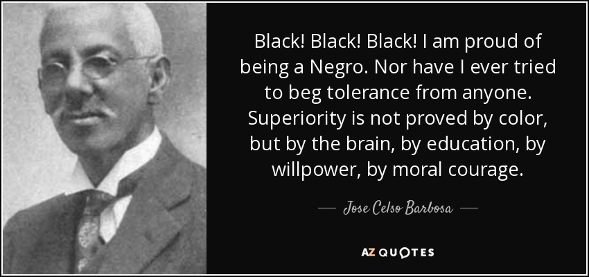 Black! Black! Black! I am proud of being a Negro. Nor have I ever tried to beg tolerance from anyone. Superiority is not proved by color, but by the brain, by education, by willpower, by moral courage. - Jose Celso Barbosa