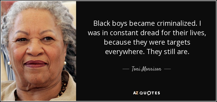 Black boys became criminalized. I was in constant dread for their lives, because they were targets everywhere. They still are. - Toni Morrison