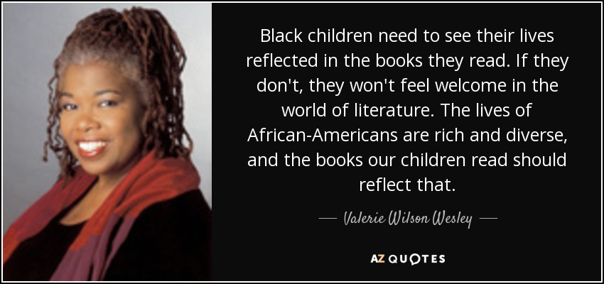 Black children need to see their lives reflected in the books they read. If they don't, they won't feel welcome in the world of literature. The lives of African-Americans are rich and diverse, and the books our children read should reflect that. - Valerie Wilson Wesley