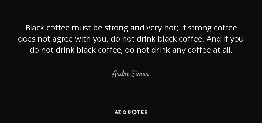 Black coffee must be strong and very hot; if strong coffee does not agree with you, do not drink black coffee. And if you do not drink black coffee, do not drink any coffee at all. - Andre Simon