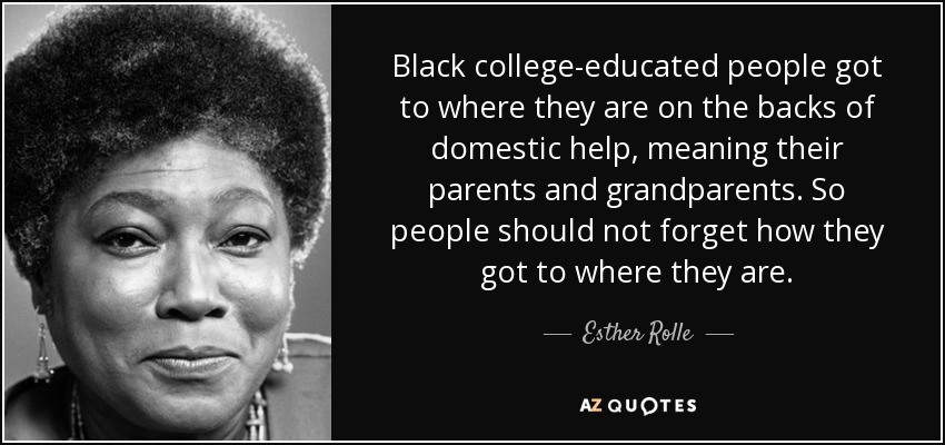 Black college-educated people got to where they are on the backs of domestic help, meaning their parents and grandparents. So people should not forget how they got to where they are. - Esther Rolle