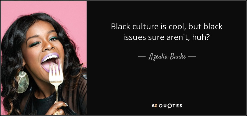Black culture is cool, but black issues sure aren't, huh? - Azealia Banks
