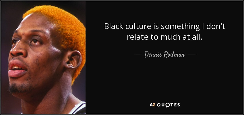Black culture is something I don't relate to much at all. - Dennis Rodman