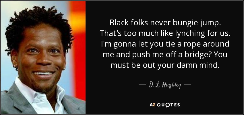 Black folks never bungie jump. That's too much like lynching for us. I'm gonna let you tie a rope around me and push me off a bridge? You must be out your damn mind. - D. L. Hughley