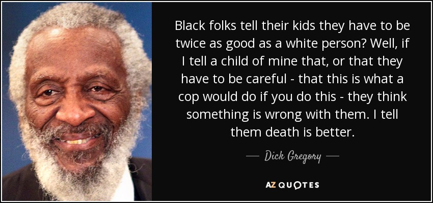 Black folks tell their kids they have to be twice as good as a white person? Well, if I tell a child of mine that, or that they have to be careful - that this is what a cop would do if you do this - they think something is wrong with them. I tell them death is better. - Dick Gregory