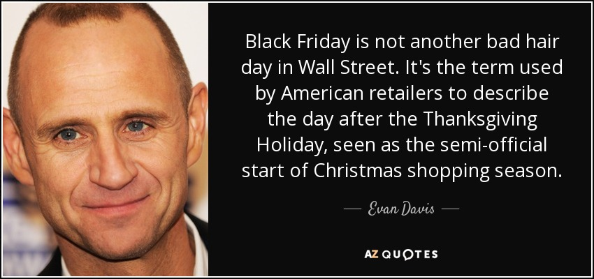 Black Friday is not another bad hair day in Wall Street. It's the term used by American retailers to describe the day after the Thanksgiving Holiday, seen as the semi-official start of Christmas shopping season. - Evan Davis