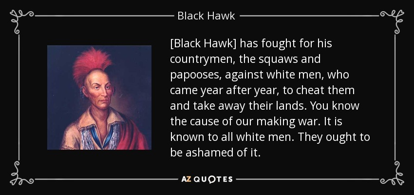 [Black Hawk] has fought for his countrymen, the squaws and papooses, against white men, who came year after year, to cheat them and take away their lands. You know the cause of our making war. It is known to all white men. They ought to be ashamed of it. - Black Hawk