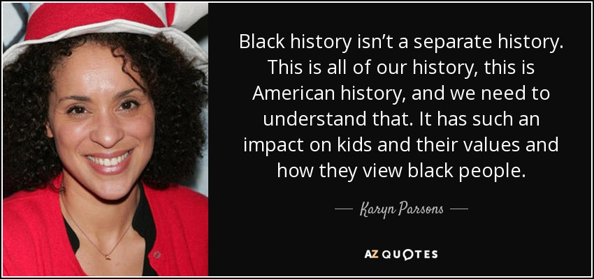 Black history isn't a separate history. This is all of our history, this is American history, and we need to understand that. It has such an impact on kids and their values and how they view black people. - Karyn Parsons