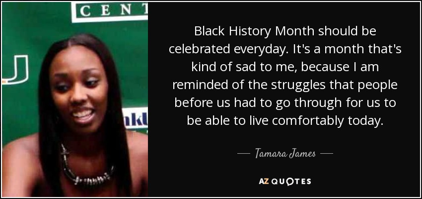 Black History Month should be celebrated everyday. It's a month that's kind of sad to me, because I am reminded of the struggles that people before us had to go through for us to be able to live comfortably today. - Tamara James