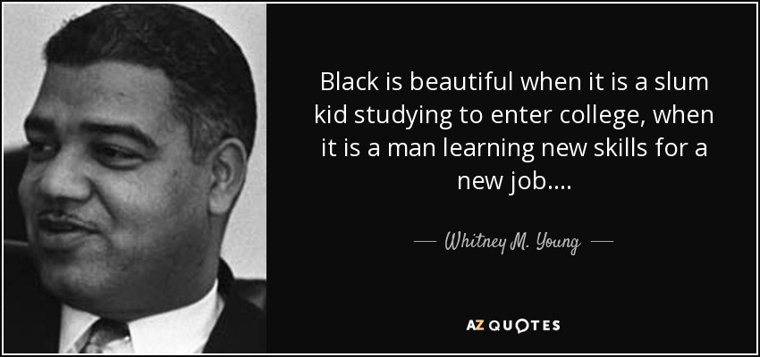 Black is beautiful when it is a slum kid studying to enter college, when it is a man learning new skills for a new job. . . . - Whitney M. Young