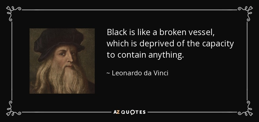 Black is like a broken vessel, which is deprived of the capacity to contain anything. - Leonardo da Vinci