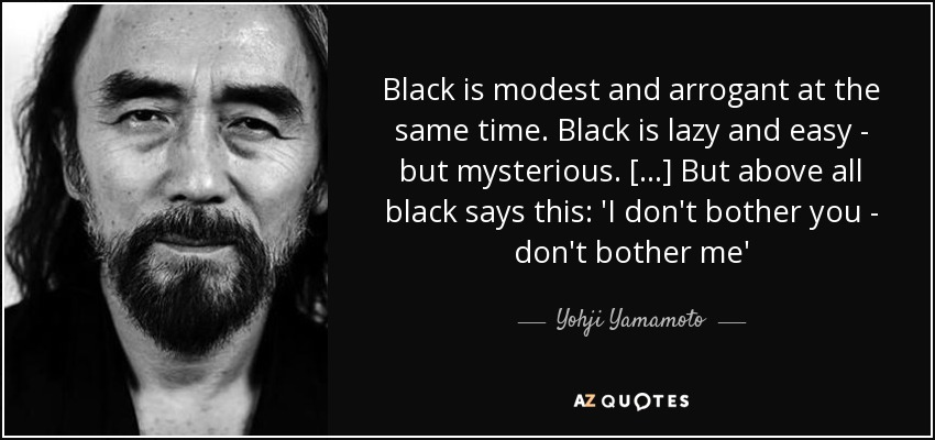 Black is modest and arrogant at the same time. Black is lazy and easy - but mysterious. [...] But above all black says this: 'I don't bother you - don't bother me' - Yohji Yamamoto