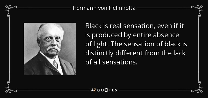 Black is real sensation, even if it is produced by entire absence of light. The sensation of black is distinctly different from the lack of all sensations. - Hermann von Helmholtz
