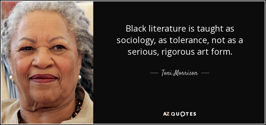 Black literature is taught as sociology, as tolerance, not as a serious, rigorous art form. - Toni Morrison