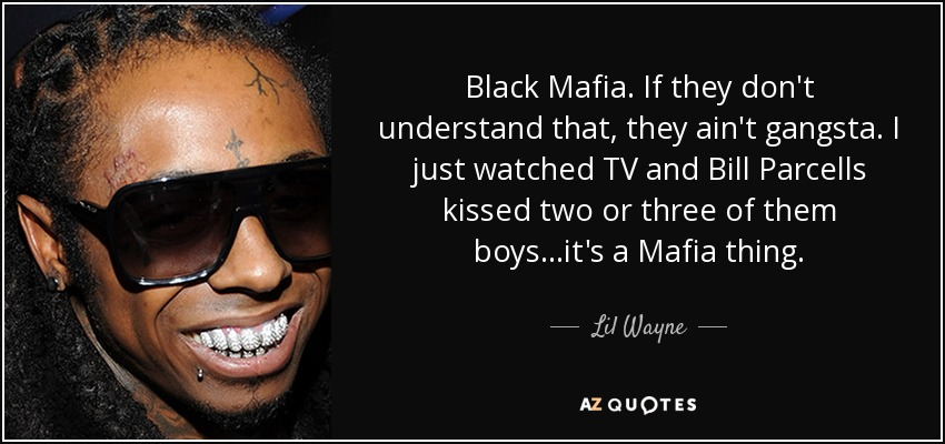 Black Mafia. If they don't understand that, they ain't gangsta. I just watched TV and Bill Parcells kissed two or three of them boys...it's a Mafia thing. - Lil Wayne