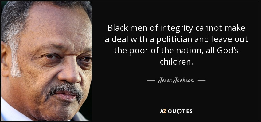 Black men of integrity cannot make a deal with a politician and leave out the poor of the nation, all God's children. - Jesse Jackson