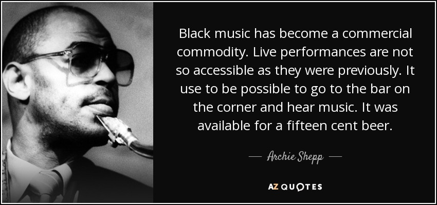 Black music has become a commercial commodity. Live performances are not so accessible as they were previously. It use to be possible to go to the bar on the corner and hear music. It was available for a fifteen cent beer. - Archie Shepp