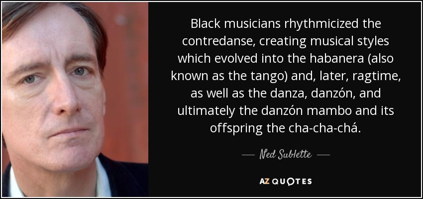 Ned Sublette Quote Black Musicians Rhythmicized The Contredanse Creating Musical Styles Which Evolved