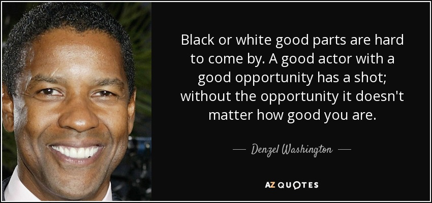 Black or white good parts are hard to come by. A good actor with a good opportunity has a shot; without the opportunity it doesn't matter how good you are. - Denzel Washington