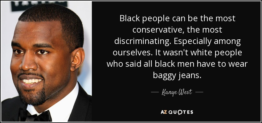 Black people can be the most conservative, the most discriminating. Especially among ourselves. It wasn't white people who said all black men have to wear baggy jeans. - Kanye West