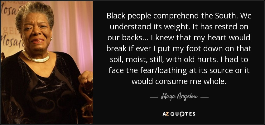 Black people comprehend the South. We understand its weight. It has rested on our backs... I knew that my heart would break if ever I put my foot down on that soil, moist, still, with old hurts. I had to face the fear/loathing at its source or it would consume me whole. - Maya Angelou