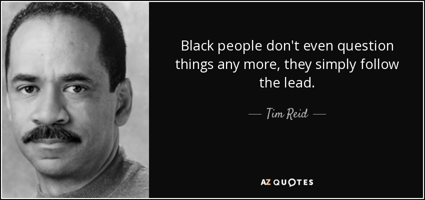 Black people don't even question things any more, they simply follow the lead. - Tim Reid