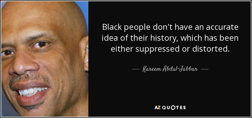Black people don't have an accurate idea of their history, which has been either suppressed or distorted. - Kareem Abdul-Jabbar