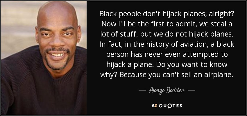 Black people don't hijack planes, alright? Now I'll be the first to admit, we steal a lot of stuff, but we do not hijack planes. In fact, in the history of aviation, a black person has never even attempted to hijack a plane. Do you want to know why? Because you can't sell an airplane. - Alonzo Bodden