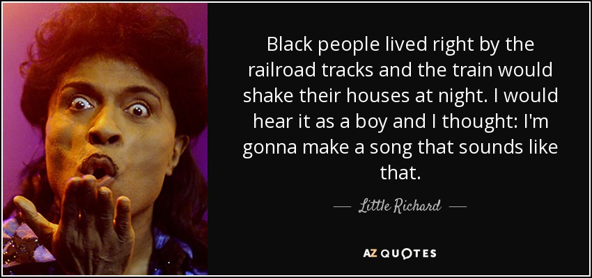 Black people lived right by the railroad tracks and the train would shake their houses at night. I would hear it as a boy and I thought: I'm gonna make a song that sounds like that. - Little Richard