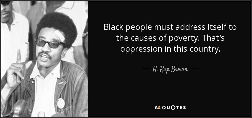 Black people must address itself to the causes of poverty. That's oppression in this country. - H. Rap Brown