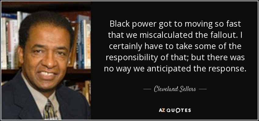 Black power got to moving so fast that we miscalculated the fallout. I certainly have to take some of the responsibility of that; but there was no way we anticipated the response. - Cleveland Sellers