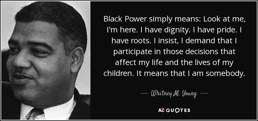 Black Power simply means: Look at me, I'm here. I have dignity. I have pride. I have roots. I insist, I demand that I participate in those decisions that affect my life and the lives of my children. It means that I am somebody. - Whitney M. Young