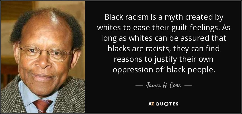Black racism is a myth created by whites to ease their guilt feelings. As long as whites can be assured that blacks are racists, they can find reasons to justify their own oppression of' black people. - James H. Cone