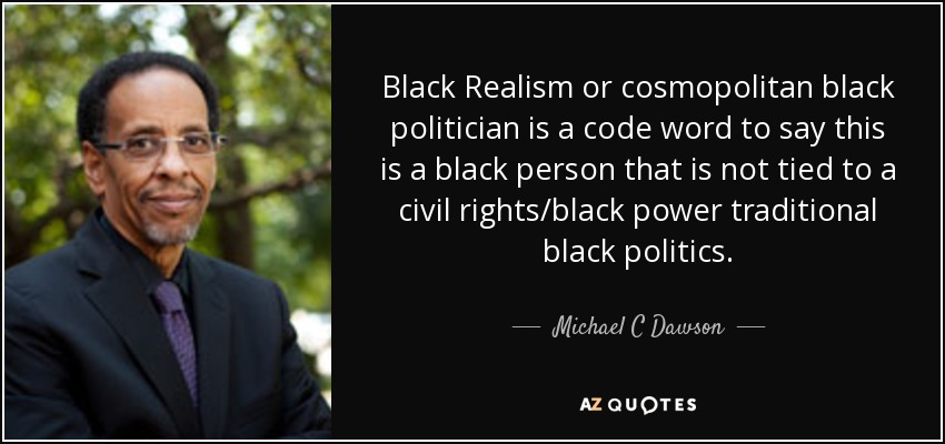 Black Realism or cosmopolitan black politician is a code word to say this is a black person that is not tied to a civil rights/black power traditional black politics. - Michael C Dawson