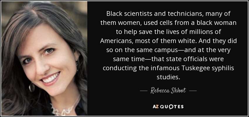 Black scientists and technicians, many of them women, used cells from a black woman to help save the lives of millions of Americans, most of them white. And they did so on the same campus—and at the very same time—that state officials were conducting the infamous Tuskegee syphilis studies. - Rebecca Skloot