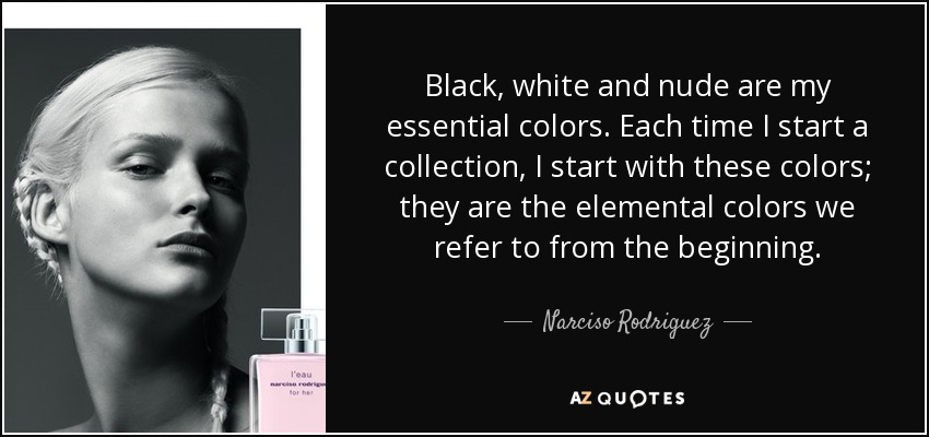 Black, white and nude are my essential colors. Each time I start a collection, I start with these colors; they are the elemental colors we refer to from the beginning. - Narciso Rodriguez