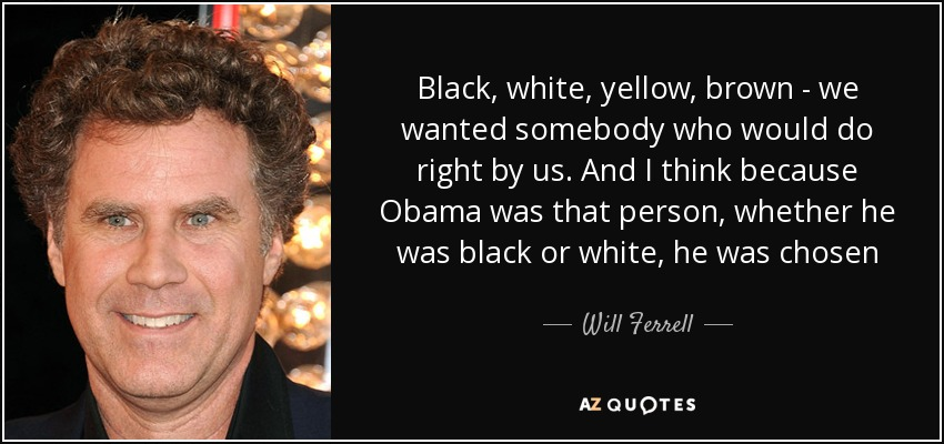 Black, white, yellow, brown - we wanted somebody who would do right by us. And I think because Obama was that person, whether he was black or white, he was chosen - Will Ferrell