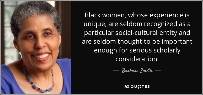 Black women, whose experience is unique, are seldom recognized as a particular social-cultural entity and are seldom thought to be important enough for serious scholarly consideration. - Barbara Smith