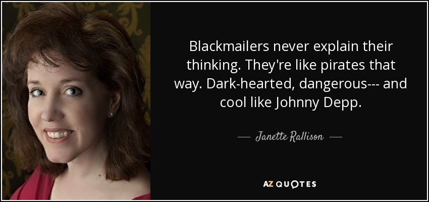 Blackmailers never explain their thinking. They're like pirates that way. Dark-hearted, dangerous--- and cool like Johnny Depp. - Janette Rallison
