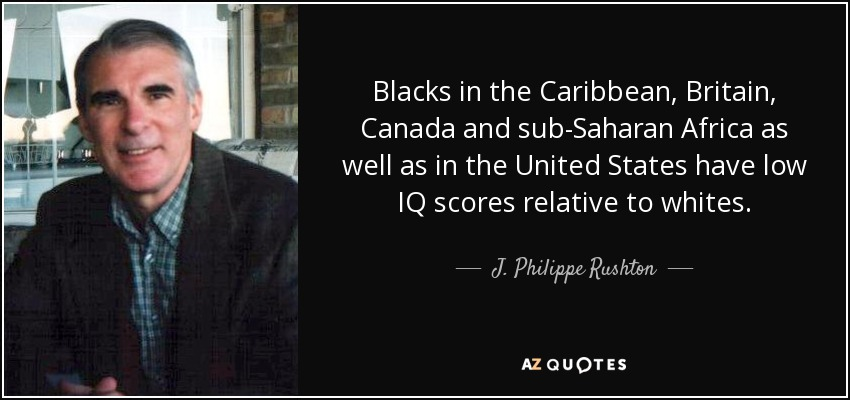 Blacks in the Caribbean, Britain, Canada and sub-Saharan Africa as well as in the United States have low IQ scores relative to whites. - J. Philippe Rushton