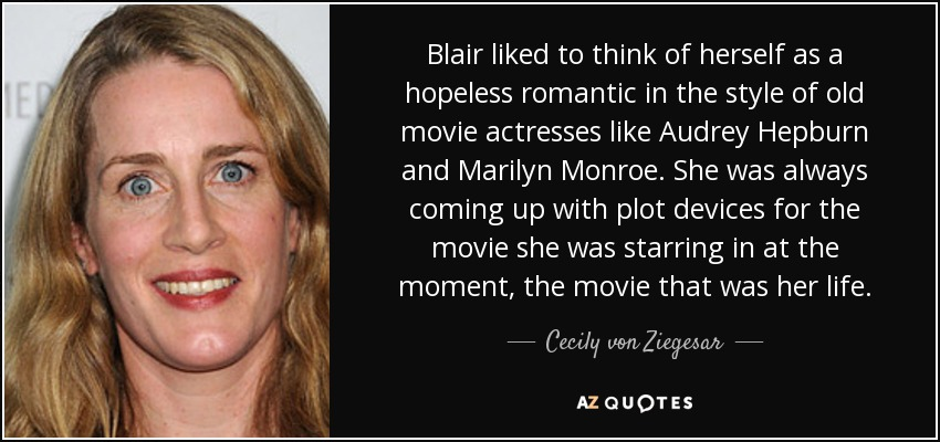 Blair liked to think of herself as a hopeless romantic in the style of old movie actresses like Audrey Hepburn and Marilyn Monroe. She was always coming up with plot devices for the movie she was starring in at the moment, the movie that was her life. - Cecily von Ziegesar