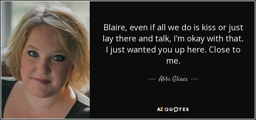 Blaire, even if all we do is kiss or just lay there and talk, I'm okay with that. I just wanted you up here. Close to me. - Abbi Glines