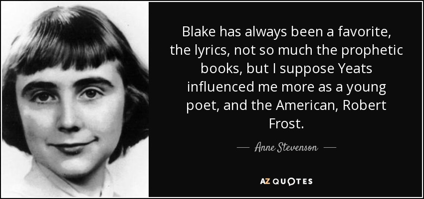Blake has always been a favorite, the lyrics, not so much the prophetic books, but I suppose Yeats influenced me more as a young poet, and the American, Robert Frost. - Anne Stevenson