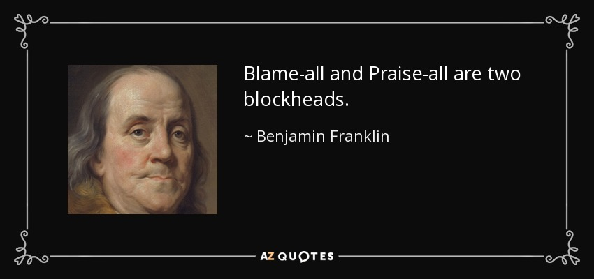 Blame-all and Praise-all are two blockheads. - Benjamin Franklin