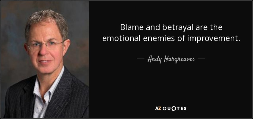 Blame and betrayal are the emotional enemies of improvement. - Andy Hargreaves