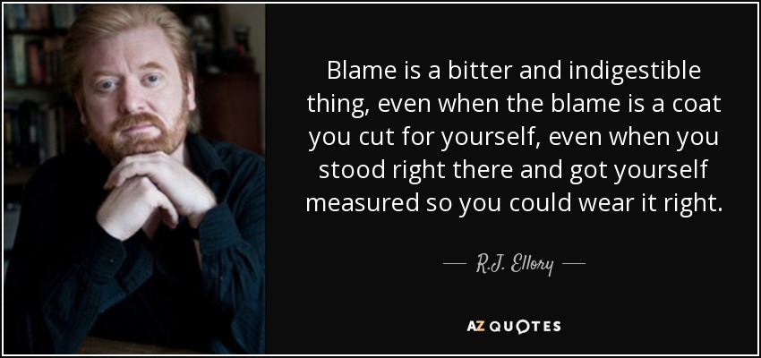 Blame is a bitter and indigestible thing, even when the blame is a coat you cut for yourself, even when you stood right there and got yourself measured so you could wear it right. - R.J. Ellory